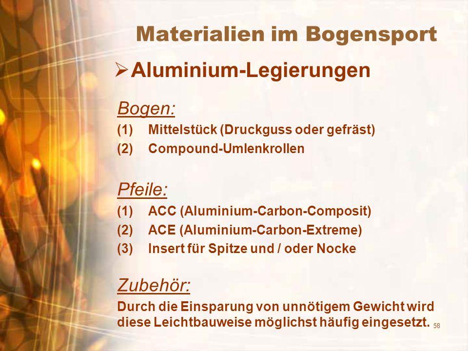 58 Materialien im Bogensport Aluminium-Legierungen Bogen: (1)Mittelstück (Druckguss oder gefräst) (2)Compound-Umlenkrollen Pfeile: (1)ACC (Aluminium-C