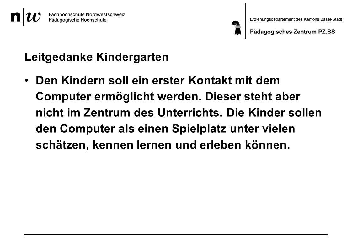 Leitgedanke Kindergarten Den Kindern soll ein erster Kontakt mit dem Computer ermöglicht werden. Dieser steht aber nicht im Zentrum des Unterrichts. D