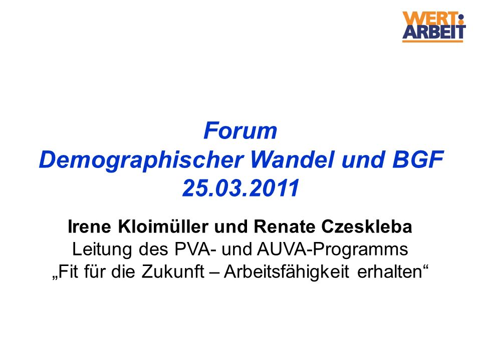 Forum Demographischer Wandel und BGF 25.03.2011 Irene Kloimüller und Renate Czeskleba Leitung des PVA- und AUVA-Programms Fit für die Zukunft – Arbeit