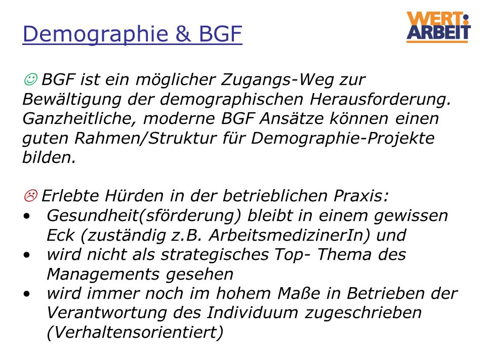 BGF ist ein möglicher Zugangs-Weg zur Bewältigung der demographischen Herausforderung. Ganzheitliche, moderne BGF Ansätze können einen guten Rahmen/St