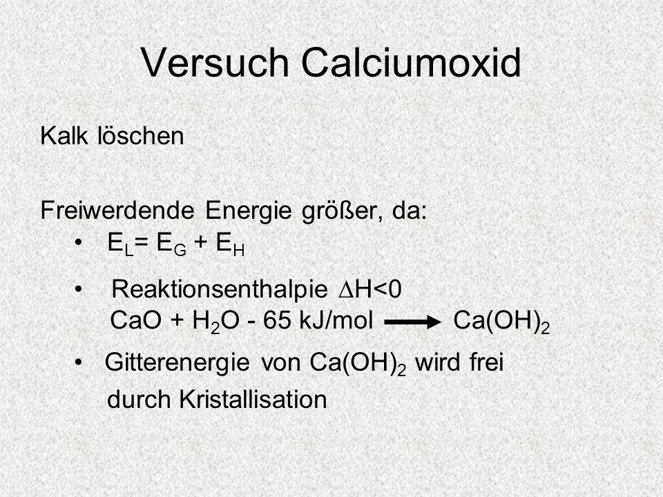 Versuch Calciumoxid Kalk löschen Freiwerdende Energie größer, da: E L = E G + E H Reaktionsenthalpie H<0 CaO + H 2 O - 65 kJ/mol Ca(OH) 2 Gitterenergi