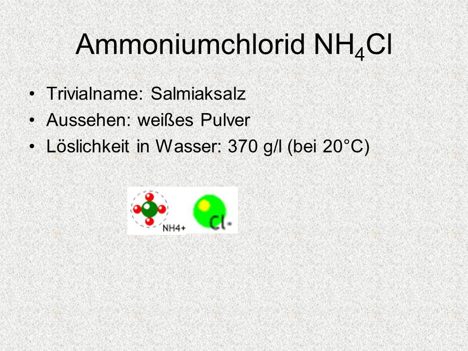 Ammoniumchlorid NH 4 Cl Trivialname: Salmiaksalz Aussehen: weißes Pulver Löslichkeit in Wasser: 370 g/l (bei 20°C)