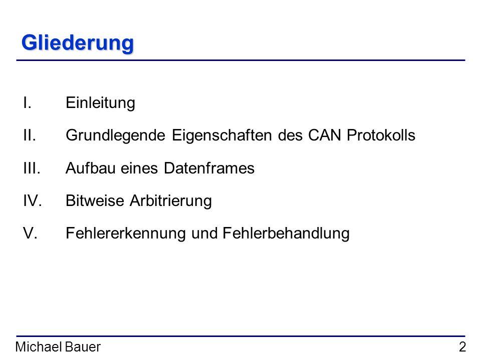 Michael Bauer2 Gliederung I.Einleitung II.Grundlegende Eigenschaften des CAN Protokolls III.Aufbau eines Datenframes IV.Bitweise Arbitrierung V.Fehler
