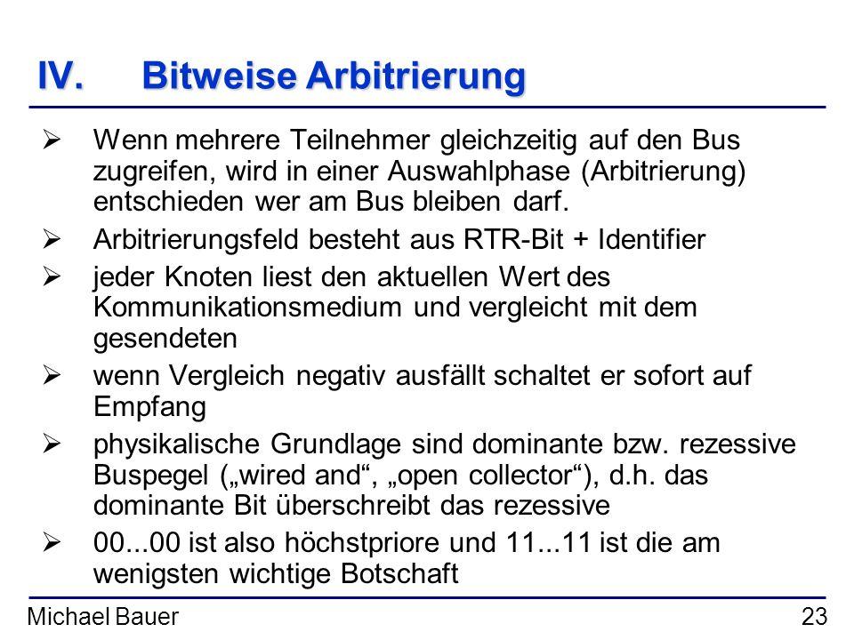 Michael Bauer23 IV.Bitweise Arbitrierung Wenn mehrere Teilnehmer gleichzeitig auf den Bus zugreifen, wird in einer Auswahlphase (Arbitrierung) entschi