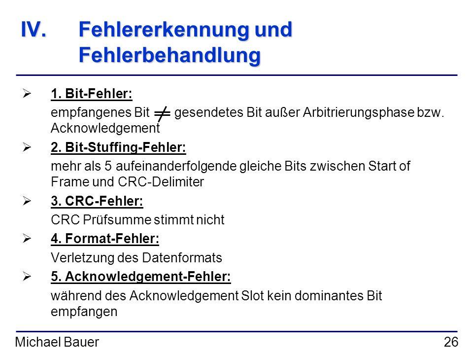 Michael Bauer26 IV.Fehlererkennung und Fehlerbehandlung 1. Bit-Fehler: empfangenes Bit gesendetes Bit außer Arbitrierungsphase bzw. Acknowledgement 2.