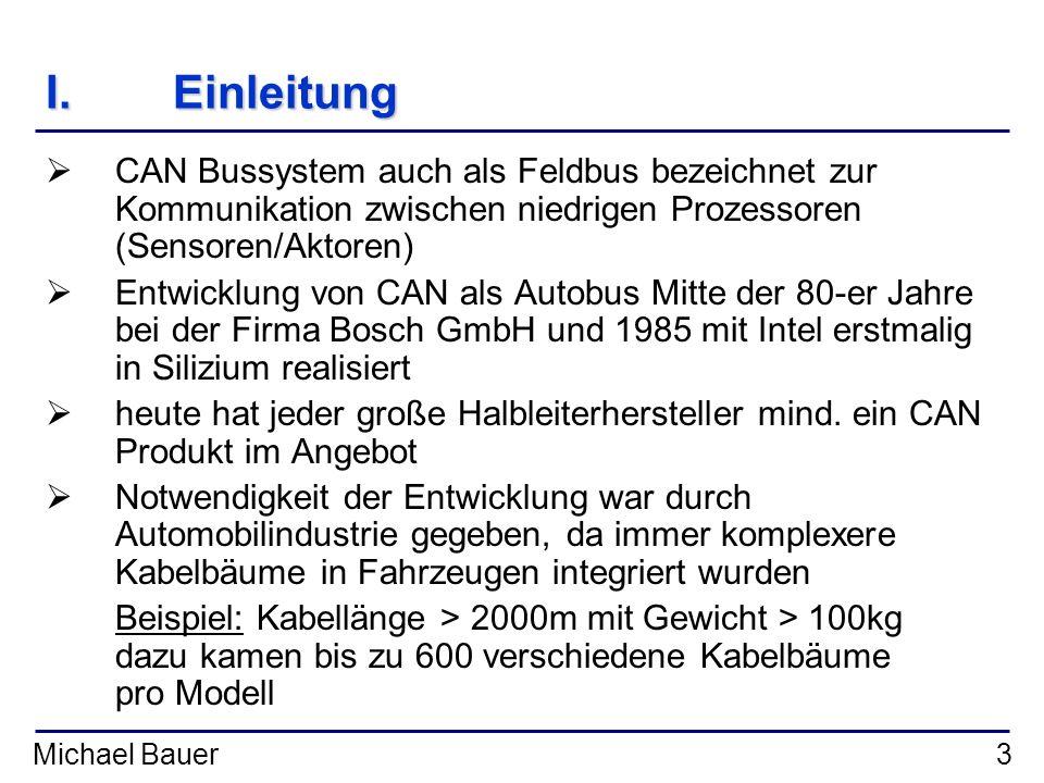 Michael Bauer3 I.Einleitung CAN Bussystem auch als Feldbus bezeichnet zur Kommunikation zwischen niedrigen Prozessoren (Sensoren/Aktoren) Entwicklung