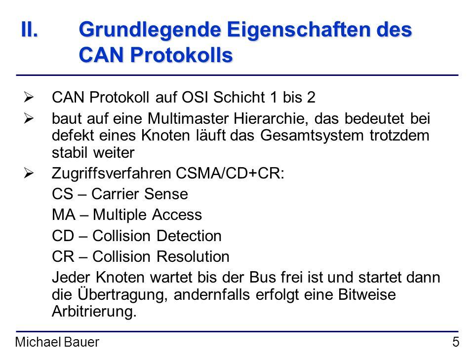 Michael Bauer6 II.Grundlegende Eigenschaften des CAN Protokolls Ereignisgesteuerte Kommunikation: Sobald ein Ereignis auftritt was zu einer zu übertragenden Information führt, sorgt der Teilnehmer für die Übertragung.