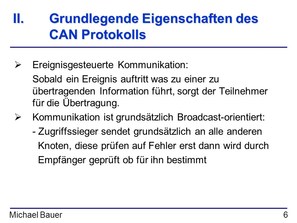 Michael Bauer6 II.Grundlegende Eigenschaften des CAN Protokolls Ereignisgesteuerte Kommunikation: Sobald ein Ereignis auftritt was zu einer zu übertra