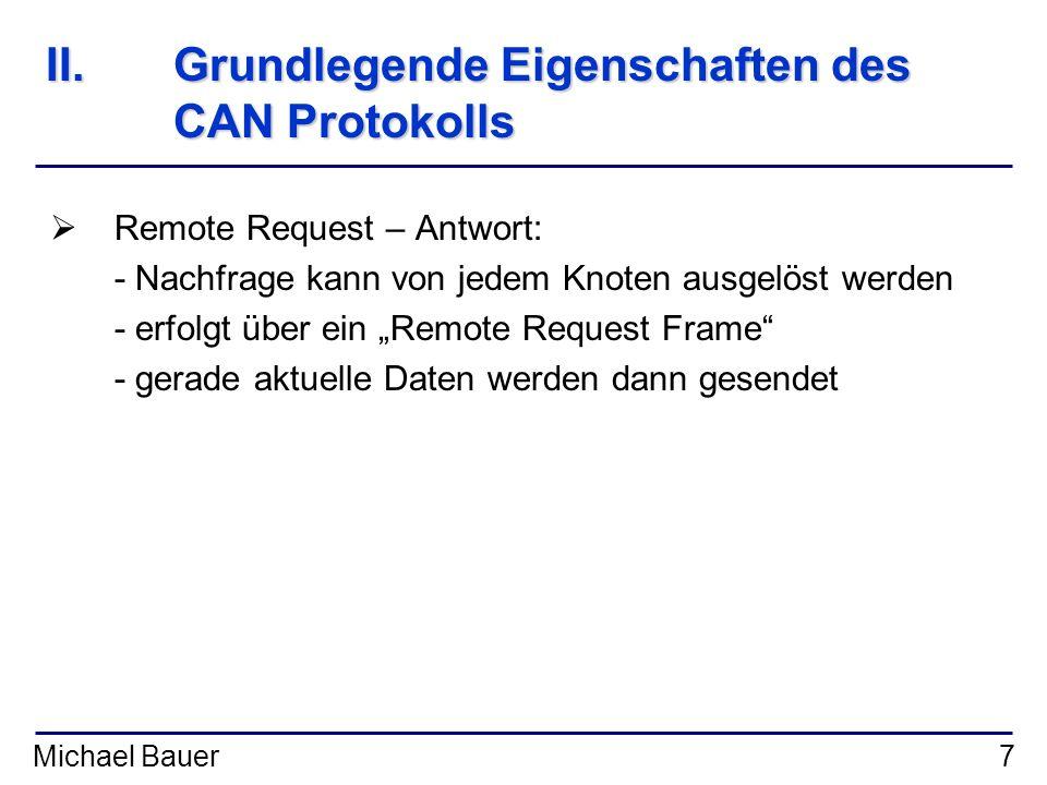 Michael Bauer7 II.Grundlegende Eigenschaften des CAN Protokolls Remote Request – Antwort: - Nachfrage kann von jedem Knoten ausgelöst werden - erfolgt
