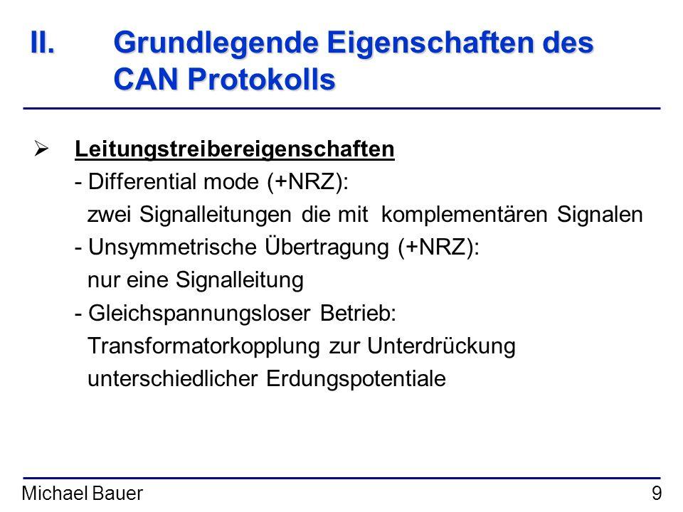 Michael Bauer9 II.Grundlegende Eigenschaften des CAN Protokolls Leitungstreibereigenschaften - Differential mode (+NRZ): zwei Signalleitungen die mit