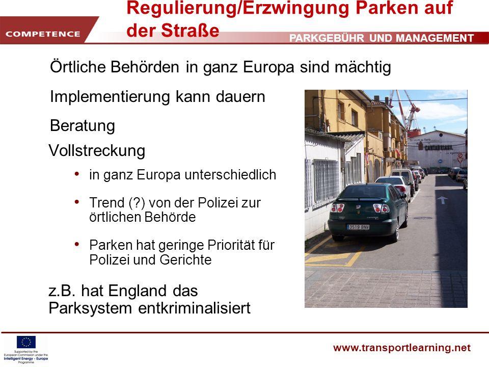 PARKGEBÜHR UND MANAGEMENT www.transportlearning.net Regulierung/Erzwingung Parken auf der Straße Vollstreckung in ganz Europa unterschiedlich Trend (?