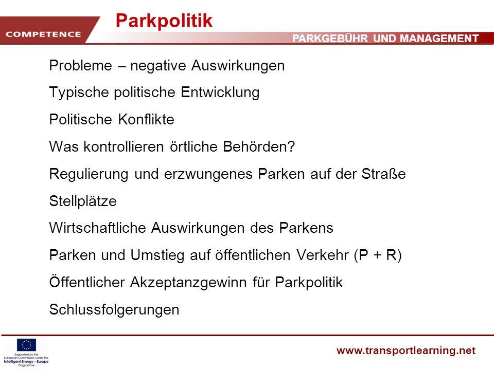 PARKGEBÜHR UND MANAGEMENT www.transportlearning.net Parkpolitik Probleme – negative Auswirkungen Typische politische Entwicklung Politische Konflikte