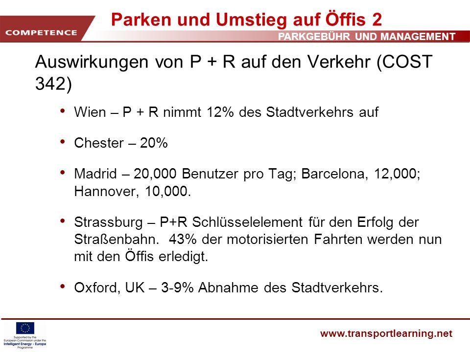 PARKGEBÜHR UND MANAGEMENT www.transportlearning.net Parken und Umstieg auf Öffis 2 Auswirkungen von P + R auf den Verkehr (COST 342) Wien – P + R nimm