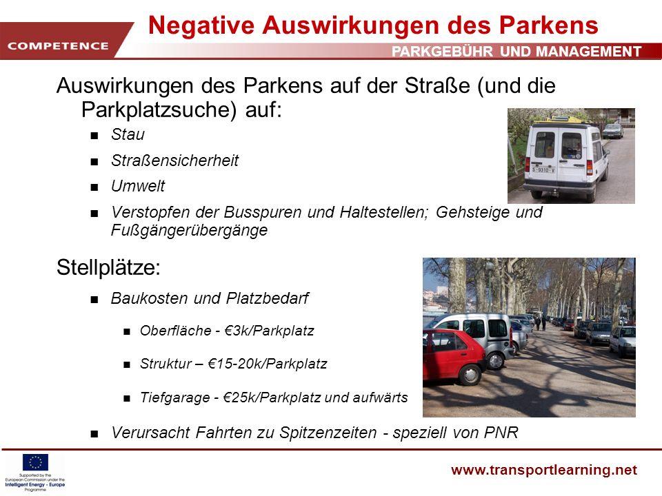 PARKGEBÜHR UND MANAGEMENT www.transportlearning.net Schlussfolgerungen Parken – Schlüsselfaktor für Wahl des Verkehrsmittels Parken – Schlüsselmerkmal städtischer Verkehrspolitik Parkbestimmung – sollte kontrolliert werden und mit der Anbindung an andere Verkehrsmittel zusammenhängen.