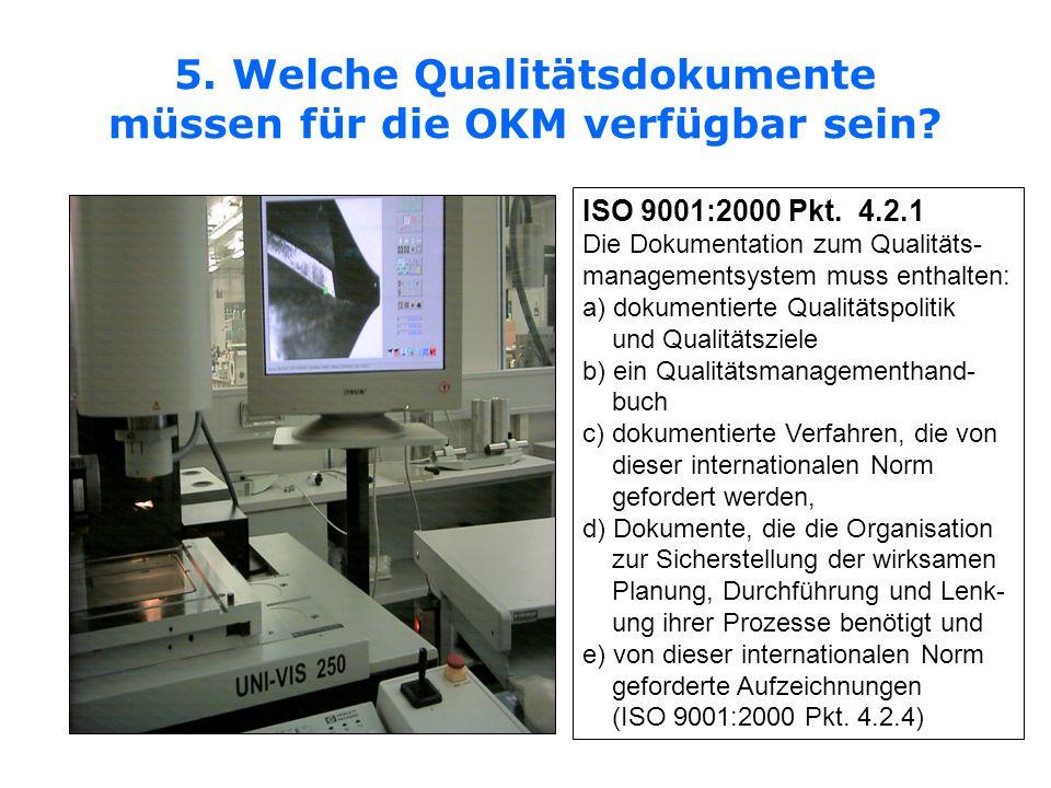 5. Welche Qualitätsdokumente müssen für die OKM verfügbar sein? ISO 9001:2000 Pkt. 4.2.1 Die Dokumentation zum Qualitäts- managementsystem muss enthal