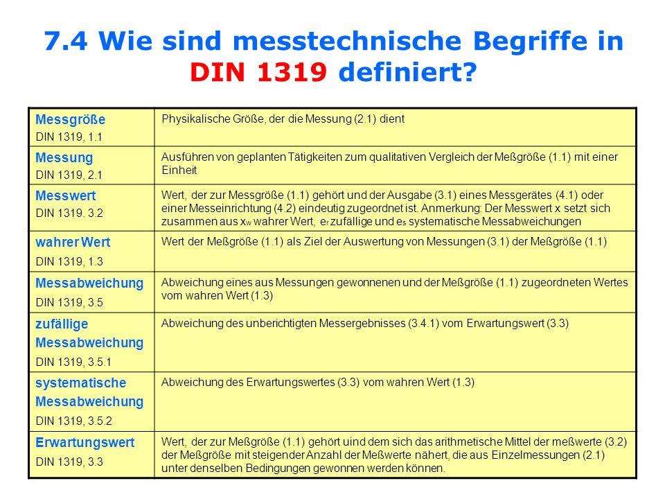 7.4 Wie sind messtechnische Begriffe in DIN 1319 definiert? Messgröße DIN 1319, 1.1 Physikalische Größe, der die Messung (2.1) dient Messung DIN 1319,