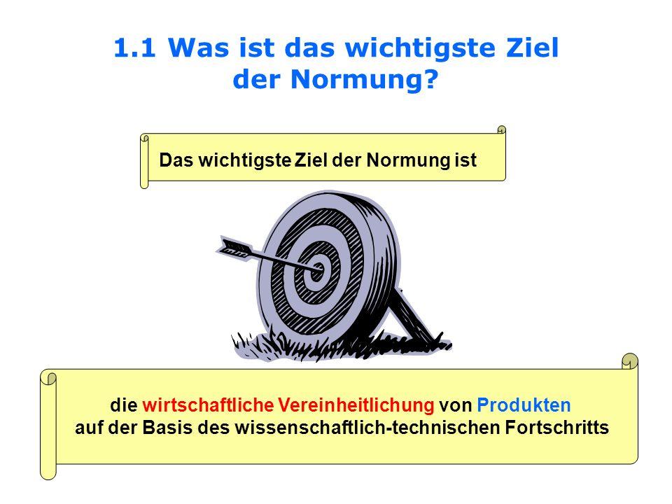 1.1 Was ist das wichtigste Ziel der Normung? Das wichtigste Ziel der Normung ist die wirtschaftliche Vereinheitlichung von Produkten auf der Basis des