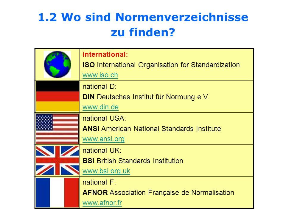1.2 Wo sind Normenverzeichnisse zu finden? international: ISO International Organisation for Standardization www.iso.ch national D: DIN Deutsches Inst