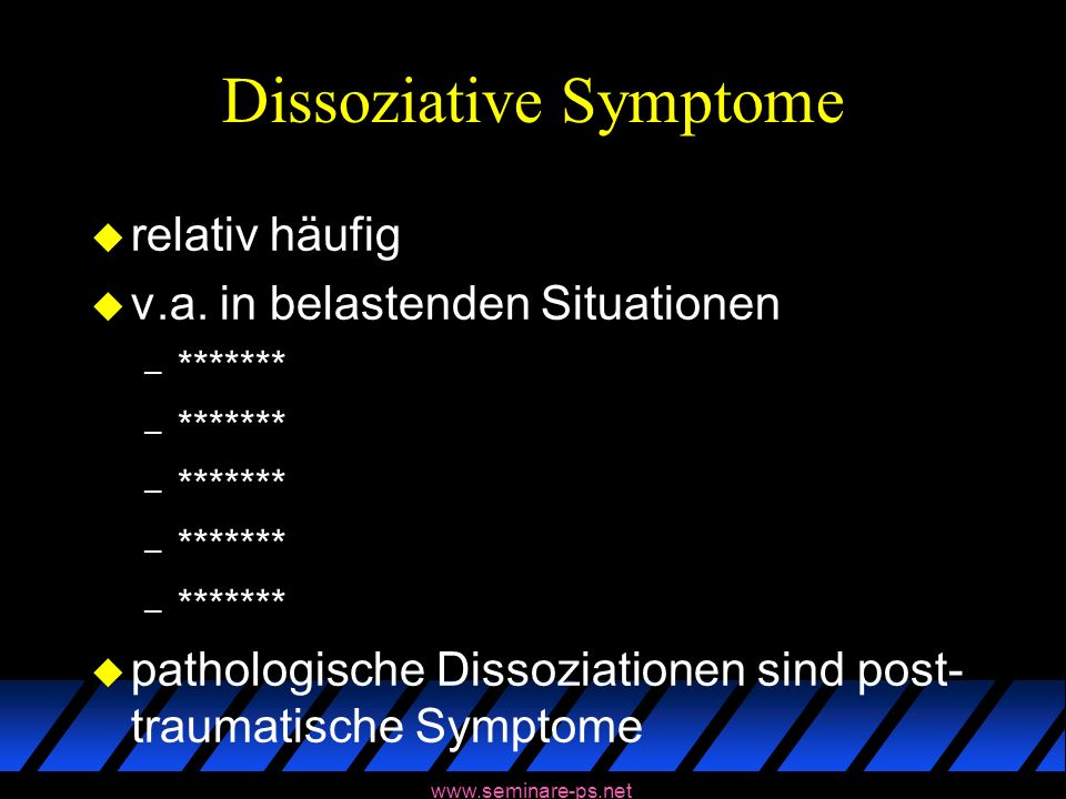 www.seminare-ps.net Dissoziative Symptome u relativ häufig u v.a. in belastenden Situationen – ******* u pathologische Dissoziationen sind post- traum