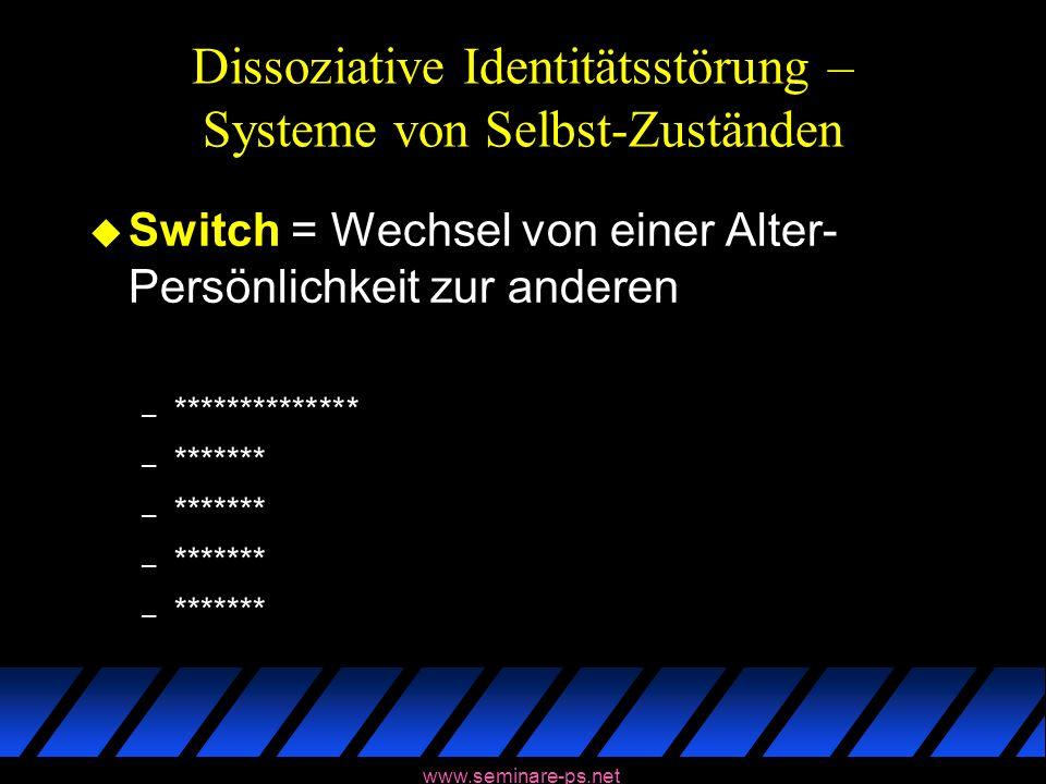 www.seminare-ps.net Dissoziative Identitätsstörung – Systeme von Selbst-Zuständen u Switch = Wechsel von einer Alter- Persönlichkeit zur anderen – ***