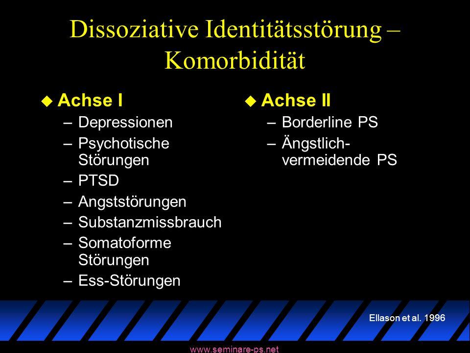 www.seminare-ps.net Dissoziative Identitätsstörung – Komorbidität u Achse I –Depressionen –Psychotische Störungen –PTSD –Angststörungen –Substanzmissb