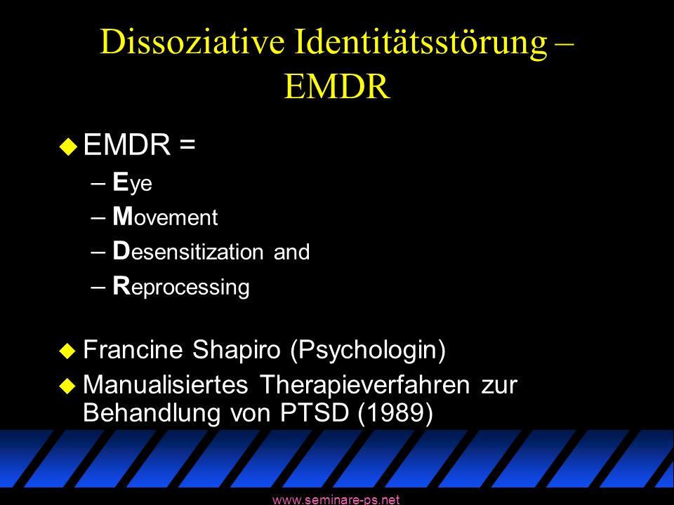www.seminare-ps.net Dissoziative Identitätsstörung – EMDR u EMDR = –E ye –M ovement –D esensitization and –R eprocessing u Francine Shapiro (Psycholog