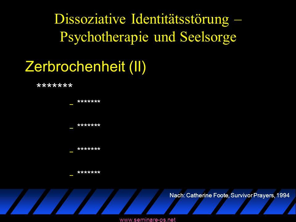 www.seminare-ps.net Dissoziative Identitätsstörung – Psychotherapie und Seelsorge Zerbrochenheit (II) ******* – ******* Nach: Catherine Foote, Survivo