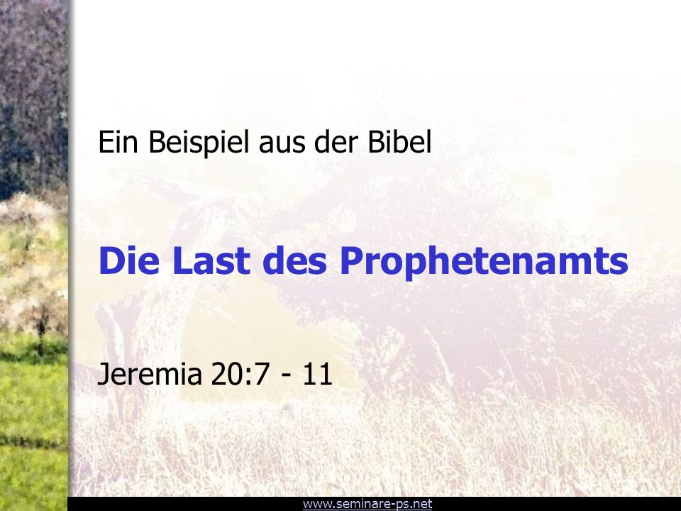 www.seminare-ps.net Ein Beispiel aus der Bibel Die Last des Prophetenamts Jeremia 20:7 - 11
