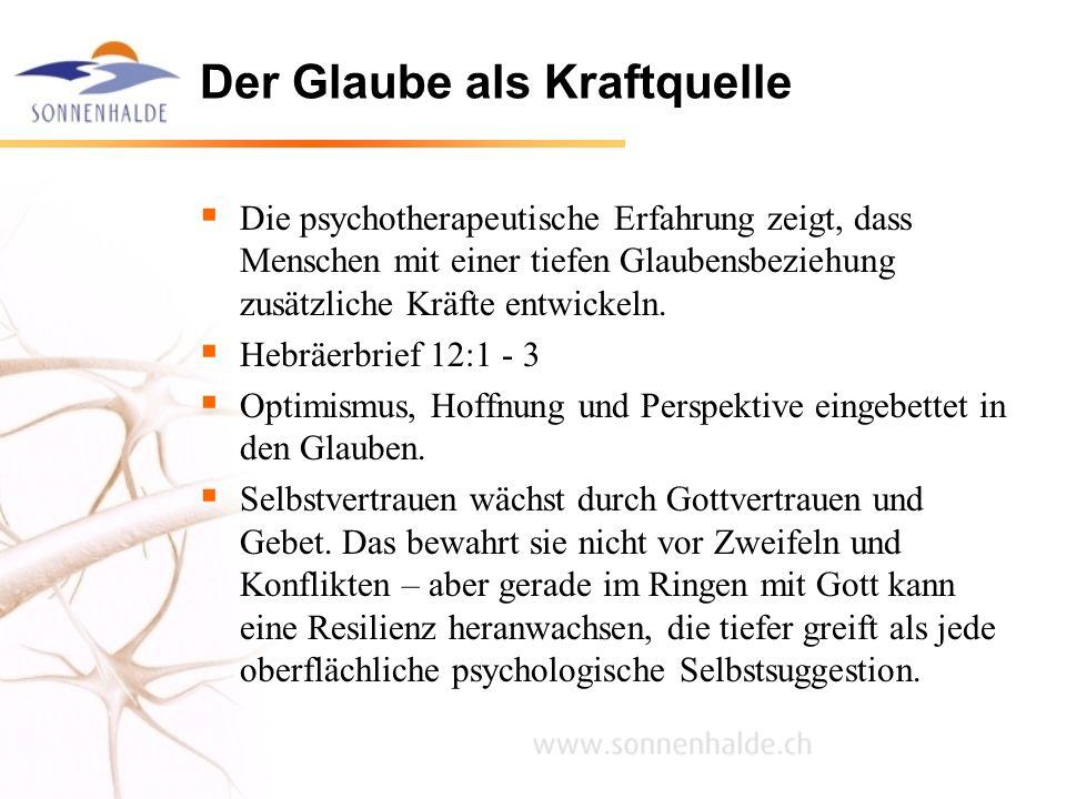 Der Glaube als Kraftquelle Die psychotherapeutische Erfahrung zeigt, dass Menschen mit einer tiefen Glaubensbeziehung zusätzliche Kräfte entwickeln. H