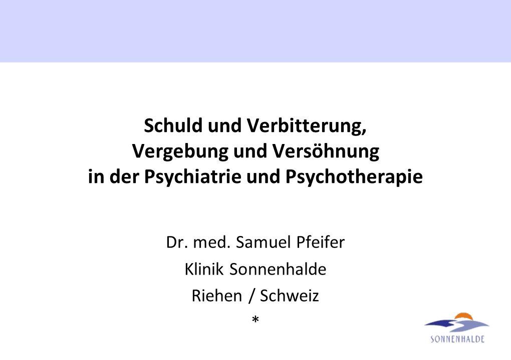 Schuld und Verbitterung, Vergebung und Versöhnung in der Psychiatrie und Psychotherapie Dr. med. Samuel Pfeifer Klinik Sonnenhalde Riehen / Schweiz *