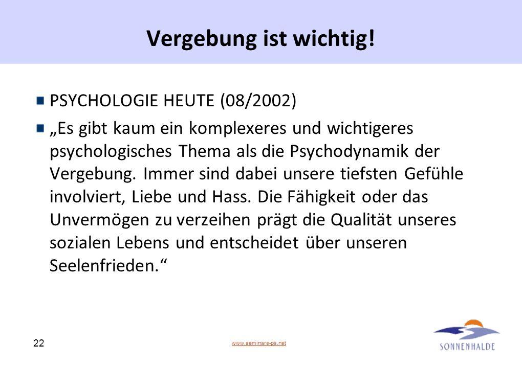 www.seminare-ps.net 22 Vergebung ist wichtig! PSYCHOLOGIE HEUTE (08/2002) Es gibt kaum ein komplexeres und wichtigeres psychologisches Thema als die P
