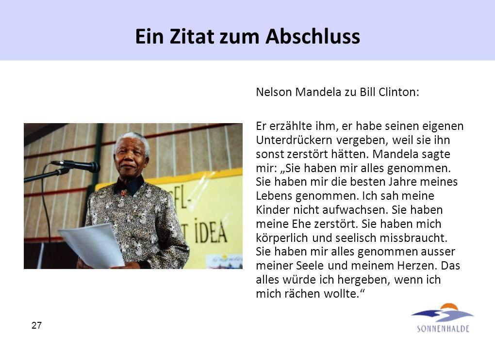 27 Ein Zitat zum Abschluss Nelson Mandela zu Bill Clinton: Er erzählte ihm, er habe seinen eigenen Unterdrückern vergeben, weil sie ihn sonst zerstört