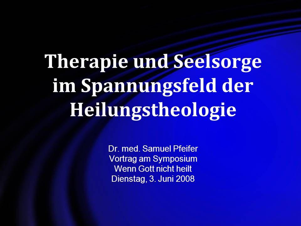 Therapie und Seelsorge im Spannungsfeld der Heilungstheologie Dr. med. Samuel Pfeifer Vortrag am Symposium Wenn Gott nicht heilt Dienstag, 3. Juni 200