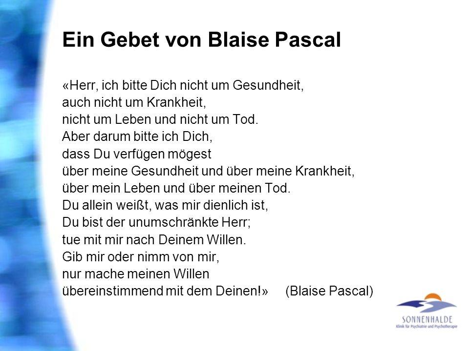 Ein Gebet von Blaise Pascal «Herr, ich bitte Dich nicht um Gesundheit, auch nicht um Krankheit, nicht um Leben und nicht um Tod. Aber darum bitte ich