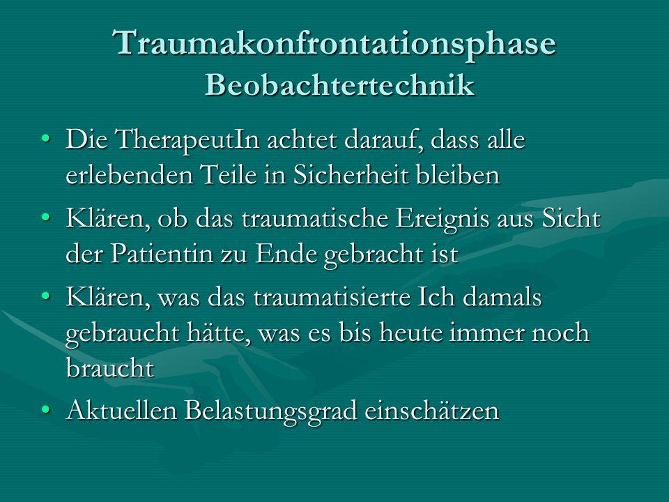 Traumakonfrontationsphase Beobachtertechnik Die TherapeutIn achtet darauf, dass alle erlebenden Teile in Sicherheit bleibenDie TherapeutIn achtet dara