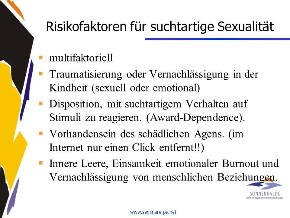 www.seminare-ps.net Risikofaktoren für suchtartige Sexualität multifaktoriell Traumatisierung oder Vernachlässigung in der Kindheit (sexuell oder emotional) Disposition, mit suchtartigem Verhalten auf Stimuli zu reagieren.