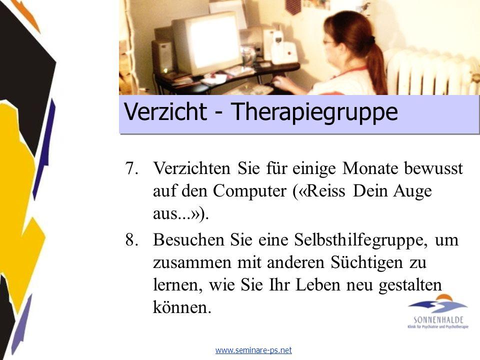 www.seminare-ps.net Verzicht - Therapiegruppe 7.Verzichten Sie für einige Monate bewusst auf den Computer («Reiss Dein Auge aus...»).