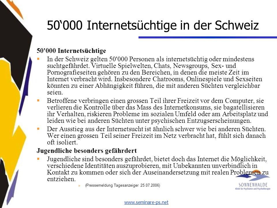 www.seminare-ps.net 50000 Internetsüchtige in der Schweiz 50 000 Internetsüchtige In der Schweiz gelten 50 000 Personen als internetsüchtig oder mindestens suchtgefährdet.