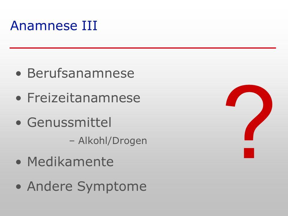 ? Anamnese III Berufsanamnese Freizeitanamnese Genussmittel – Alkohl/Drogen Medikamente Andere Symptome