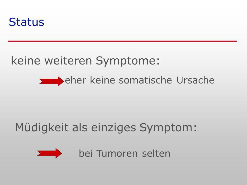 Status keine weiteren Symptome: eher keine somatische Ursache Müdigkeit als einziges Symptom: bei Tumoren selten
