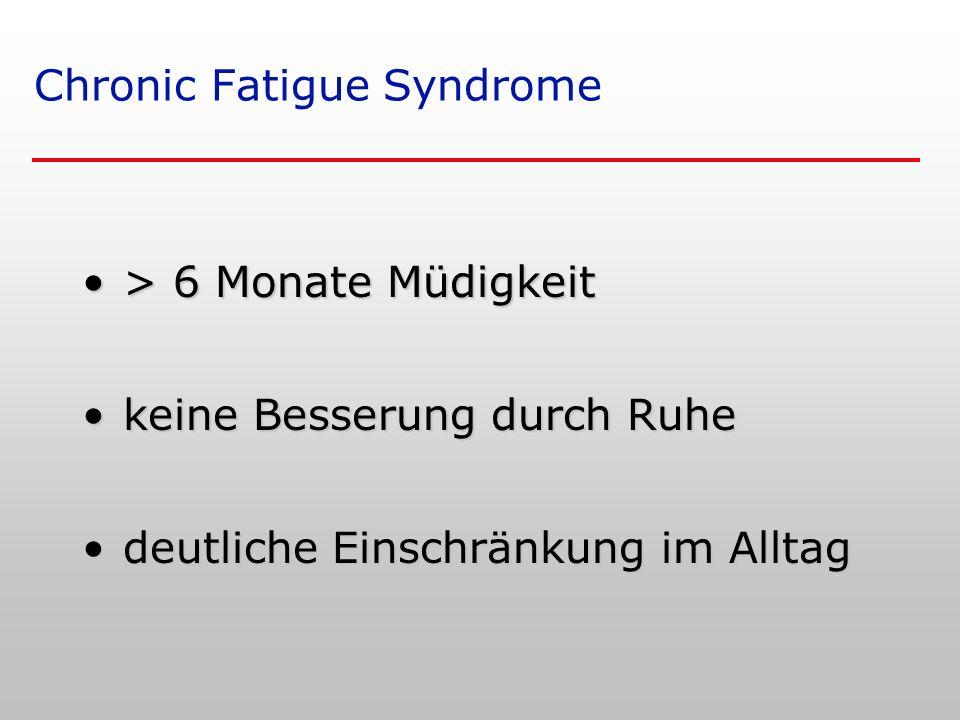 Chronic Fatigue Syndrome > 6 Monate Müdigkeit> 6 Monate Müdigkeit keine Besserung durch Ruhekeine Besserung durch Ruhe deutliche Einschränkung im Alltagdeutliche Einschränkung im Alltag
