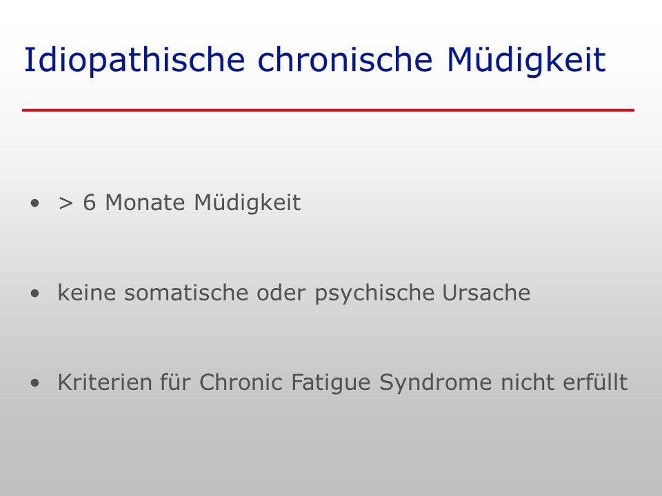 Idiopathische chronische Müdigkeit > 6 Monate Müdigkeit keine somatische oder psychische Ursache Kriterien für Chronic Fatigue Syndrome nicht erfüllt