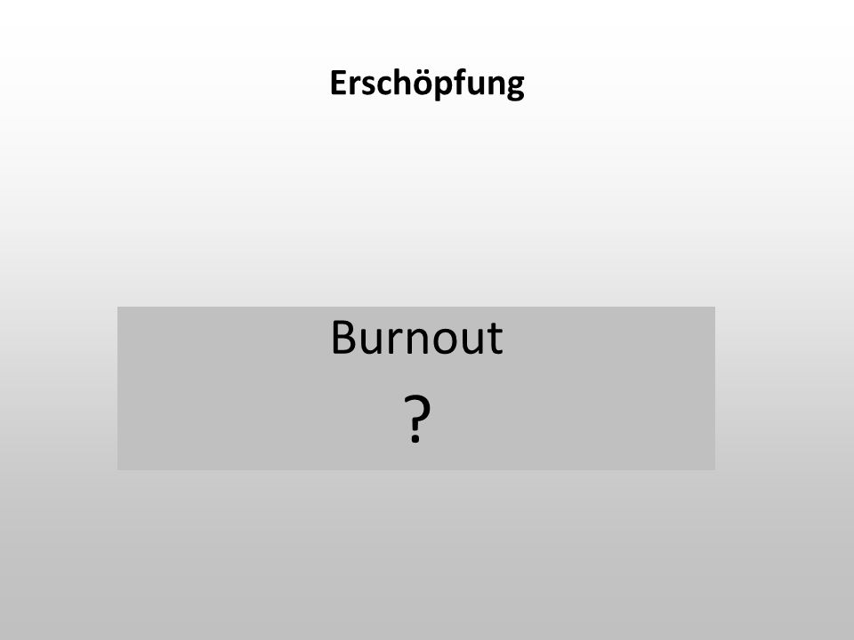 Erschöpfung Burnout ?