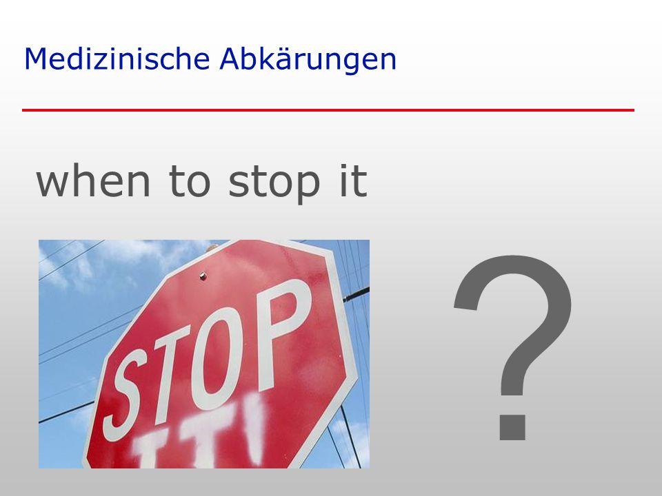 Medizinische Abkärungen when to stop it ?