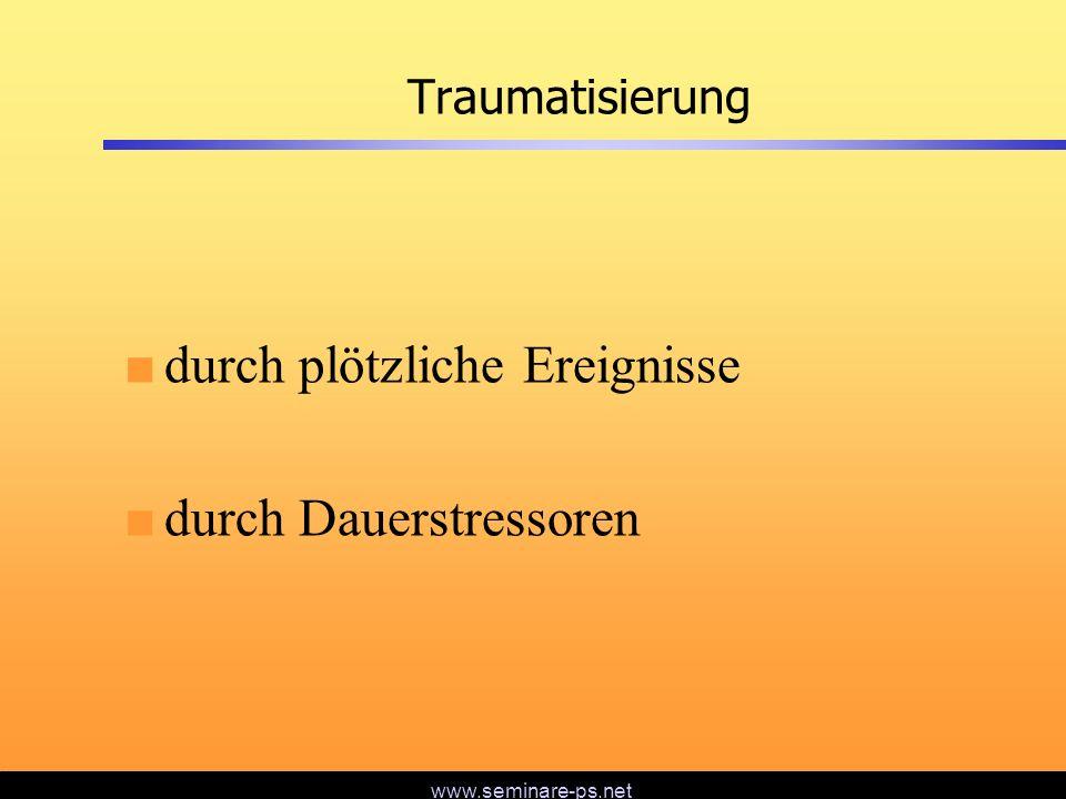 www.seminare-ps.net Traumatisierung durch plötzliche Ereignisse durch Dauerstressoren