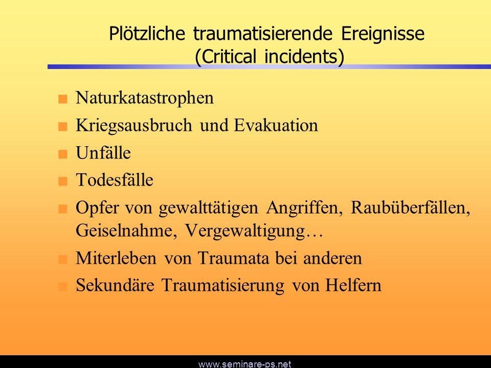 www.seminare-ps.net Plötzliche traumatisierende Ereignisse (Critical incidents) Naturkatastrophen Kriegsausbruch und Evakuation Unfälle Todesfälle Opf