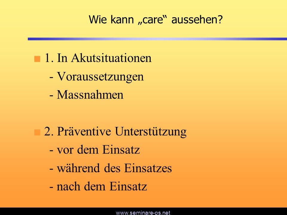 www.seminare-ps.net Wie kann care aussehen? 1. In Akutsituationen - Voraussetzungen - Massnahmen 2. Präventive Unterstützung - vor dem Einsatz - währe