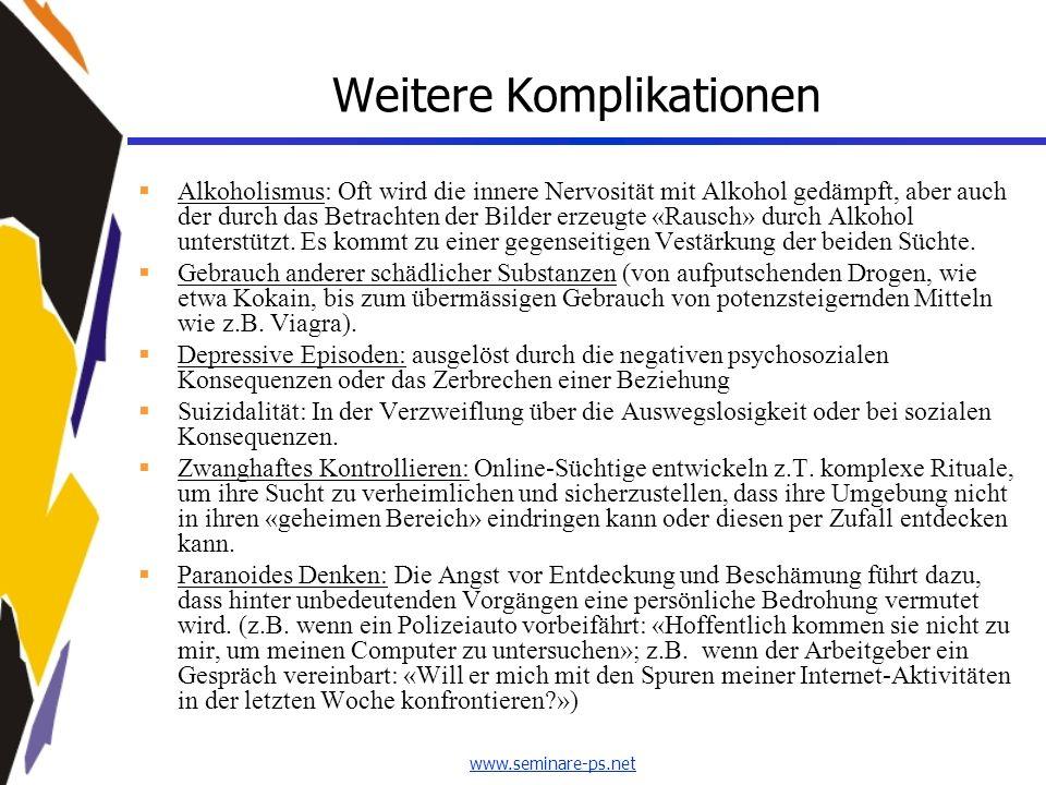 www.seminare-ps.net Weitere Komplikationen Alkoholismus: Oft wird die innere Nervosität mit Alkohol gedämpft, aber auch der durch das Betrachten der B