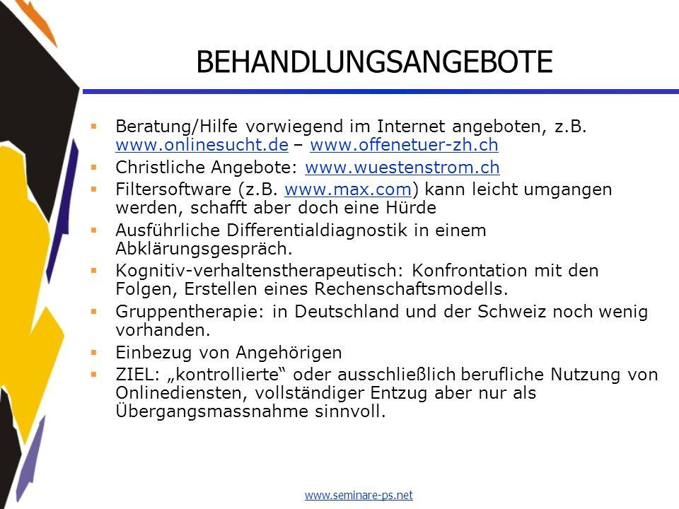 www.seminare-ps.net BEHANDLUNGSANGEBOTE Beratung/Hilfe vorwiegend im Internet angeboten, z.B. www.onlinesucht.de – www.offenetuer-zh.ch www.onlinesuch