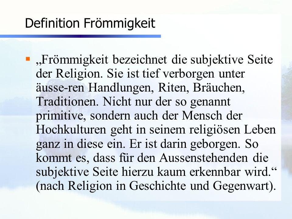 Definition Frömmigkeit Frömmigkeit bezeichnet die subjektive Seite der Religion. Sie ist tief verborgen unter äusse-ren Handlungen, Riten, Bräuchen, T